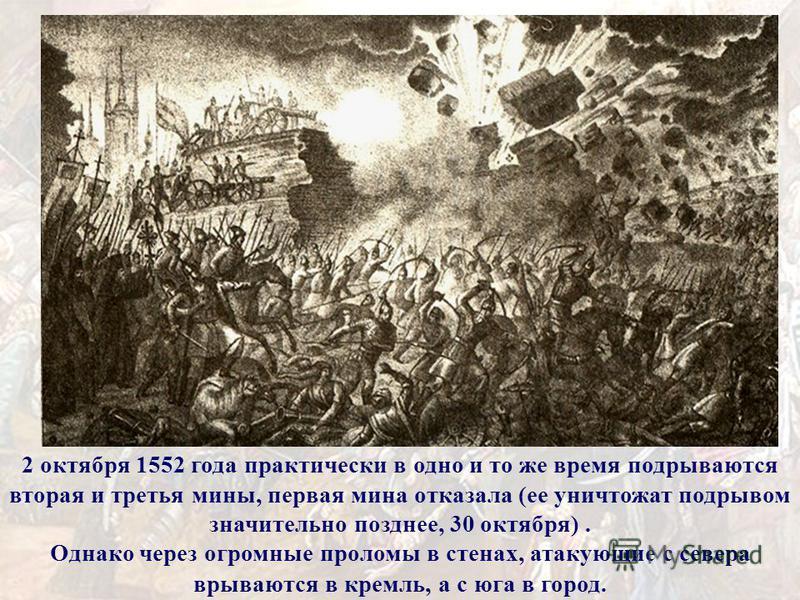 2 октября 1552 года практически в одно и то же время подрываются вторая и третья мины, первая мина отказала (ее уничтожат подрывом значительно позднее, 30 октября). Однако через огромные проломы в стенах, атакующие с севера врываются в кремль, а с юг