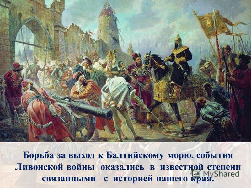 Борьба за выход к Балтийскому морю, события Ливонской войны оказались в известной степени связанными с историей нашего края.