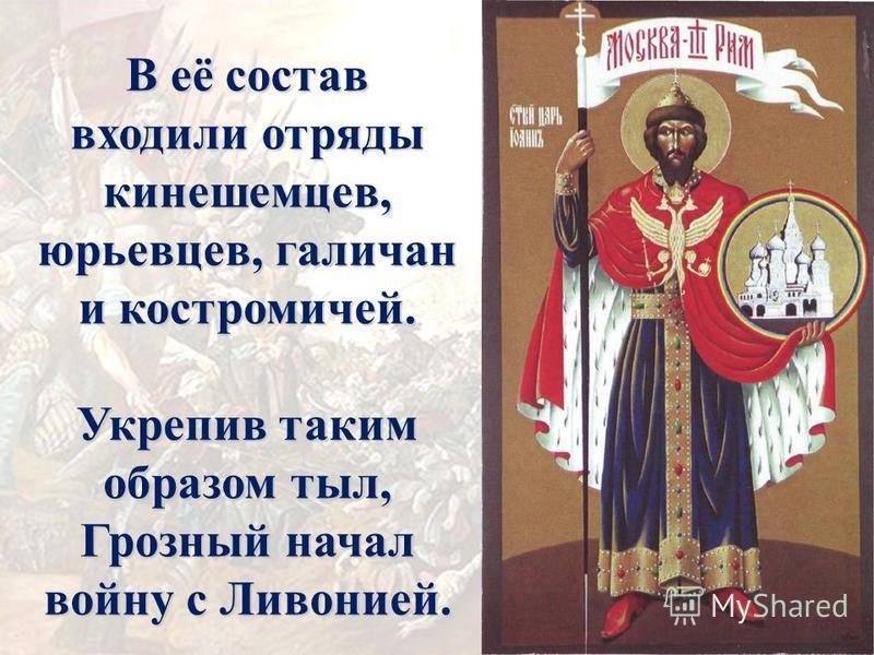 В её состав входили отряды кинешемцев, юрьевцев, галичан и костромичей. Укрепив таким образом тыл, Грозный начал войну с Ливонией.