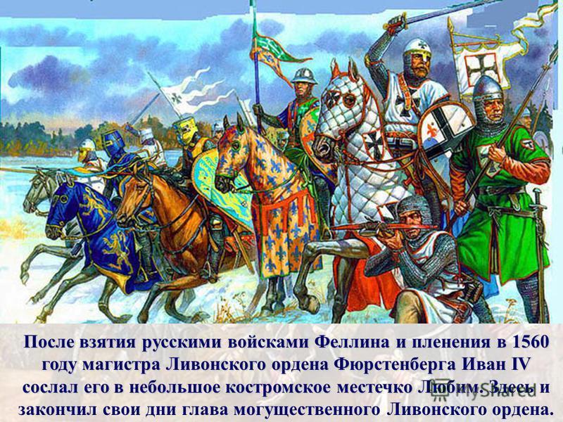 После взятия русскими войсками Феллина и пленения в 1560 году магистра Ливонского ордена Фюрстенберга Иван IV сослал его в небольшое костромское местечко Любим. После взятия русскими войсками Феллина и пленения в 1560 году магистра Ливонского ордена