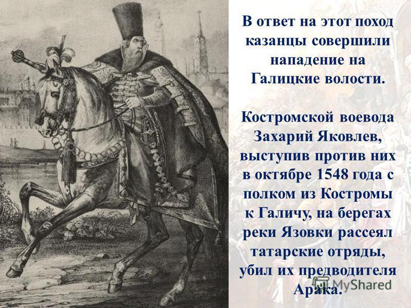В ответ на этот поход казанцы совершили нападение на Галицкие волости. Костромской воевода Захарий Яковлев, выступив против них в октябре 1548 года с полком из Костромы к Галичу, на берегах реки Язовки рассеял татарские отряды, убил их предводителя А
