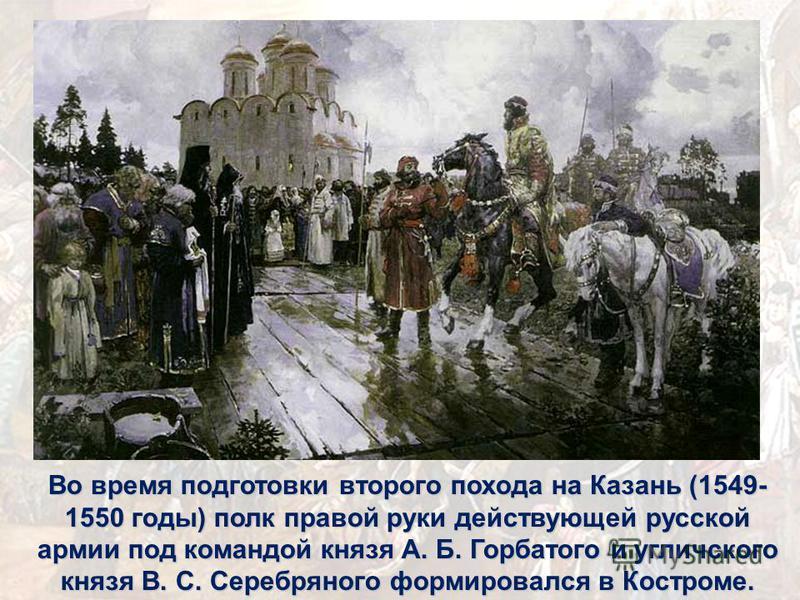 Во время подготовки второго похода на Казань (1549- 1550 годы) полк правой руки действующей русской армии под командой князя А. Б. Горбатого и угличского князя В. С. Серебряного формировался в Костроме.