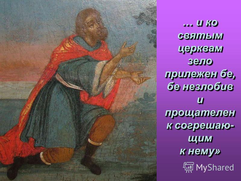 … и ко святым церквам зело прилежен бе, бе незлобив и прощателен к согрешаю- щим к нему» … и ко святым церквам зело прилежен бе, бе незлобив и прощателен к согрешаю- щим к нему»