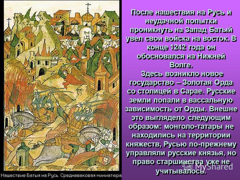 После нашествия на Русь и неудачной попытки проникнуть на Запад Батый увел свои войска на восток. В конце 1242 года он обосновался на Нижней Волге. Здесь возникло новое государство – Золотая Орда со столицей в Сарае. Русские земли попали в вассальную