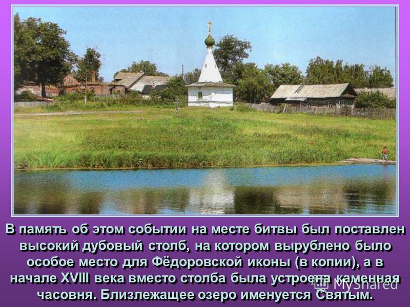 В память об этом событии на месте битвы был поставлен высокий дубовый столб, на котором вырублено было особое место для Фёдоровской иконы (в копии), а в начале XVIII века вместо столба была устроена каменная часовня. Близлежащее озеро именуется Святы