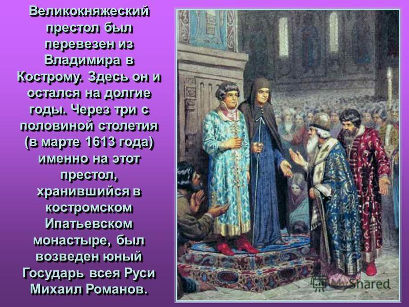 Великокняжеский престол был перевезен из Владимира в Кострому. Здесь он и остался на долгие годы. Через три с половиной столетия (в марте 1613 года) именно на этот престол, хранившийся в костромском Ипатьевском монастыре, был возведен юный Государь в