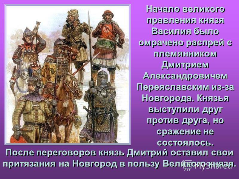 Начало великого правления князя Василия было омрачено распрей с племянником Дмитрием Александровичем Переяславским из-за Новгорода. Князья выступили друг против друга, но сражение не состоялось. Начало великого правления князя Василия было омрачено р