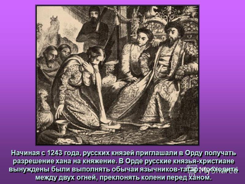 Начиная с 1243 года, русских князей приглашали в Орду получать разрешение хана на княжение. В Орде русские князья-христиане вынуждены были выполнять обычаи язычников-татар: проходить между двух огней, преклонять колени перед ханом. Начиная с 1243 год