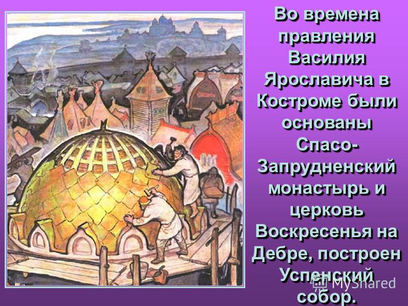 Во времена правления Василия Ярославича в Костроме были основаны Спасо- Запрудненский монастырь и церковь Воскресенья на Дебре, построен Успенский собор. Во времена правления Василия Ярославича в Костроме были основаны Спасо- Запрудненский монастырь