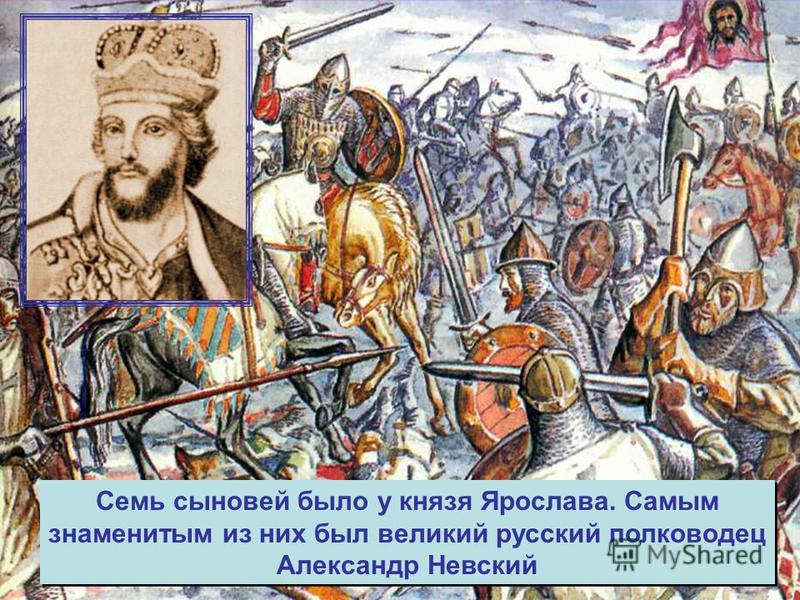 Семь сыновей было у князя Ярослава. Самым знаменитым из них был великий русский полководец Александр Невский Семь сыновей было у князя Ярослава. Самым знаменитым из них был великий русский полководец Александр Невский