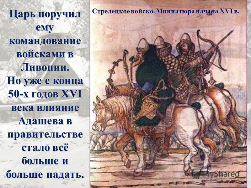 Царь поручил ему командование войсками в Ливонии. Но уже с конца 50-х годов XVI века влияние Адашева в правительстве стало всё больше и больше падать. Стрелецкое войско. Миниатюра начала XVI в.