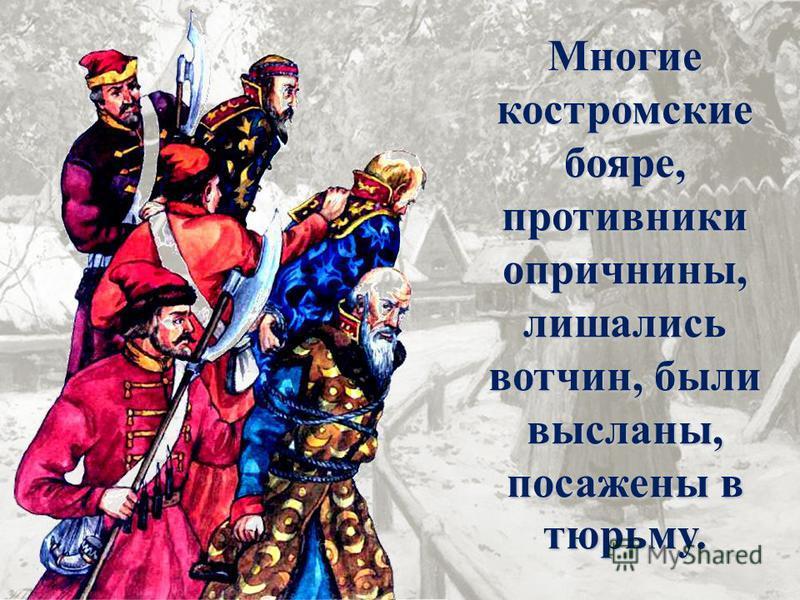 Многие костромские бояре, противники опричнины, лишались вотчин, были высланы, посажены в тюрьму.