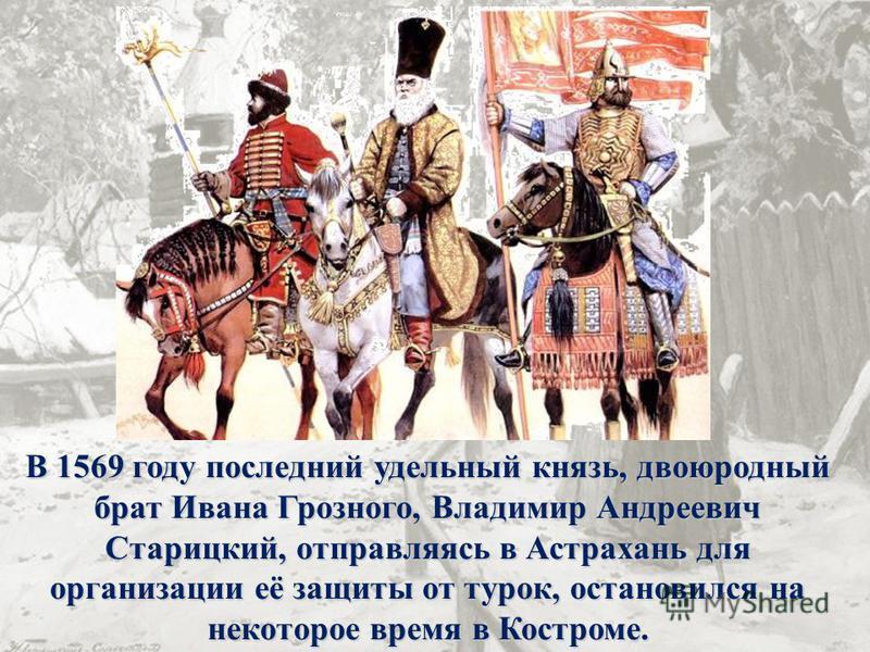 В 1569 году последний удельный князь, двоюродный брат Ивана Грозного, Владимир Андреевич Старицкий, отправляясь в Астрахань для организации её защиты от турок, остановился на некоторое время в Костроме.