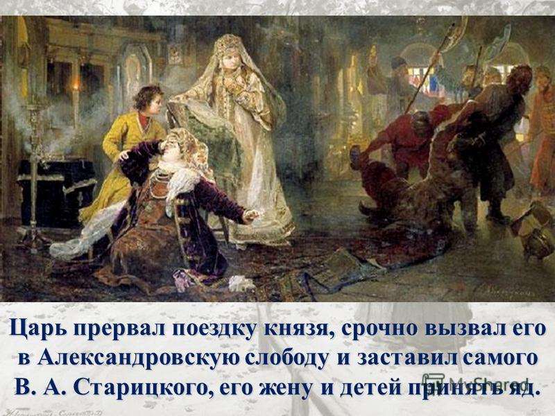 Царь прервал поездку князя, срочно вызвал его в Александровскую слободу и заставил самого В. А. Старицкого, его жену и детей принять яд.