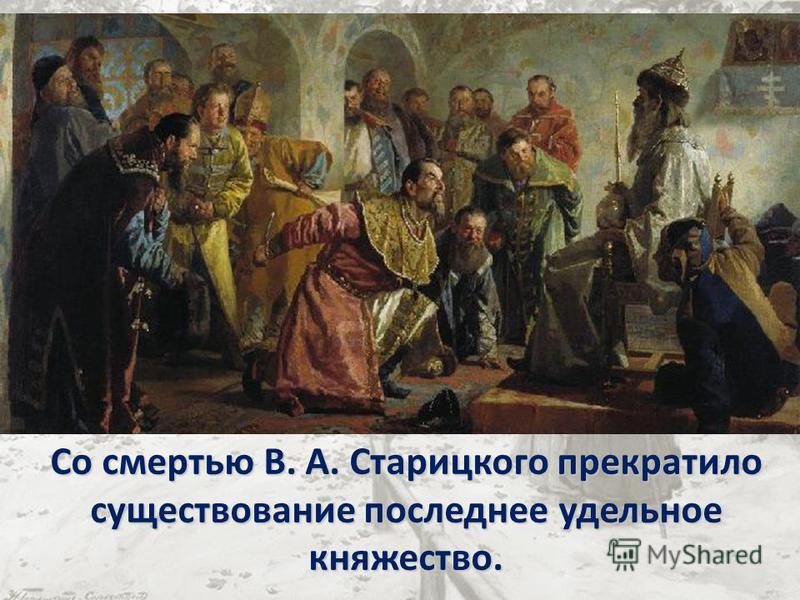 Со смертью В. А. Старицкого прекратило существование последнее удельное княжество.