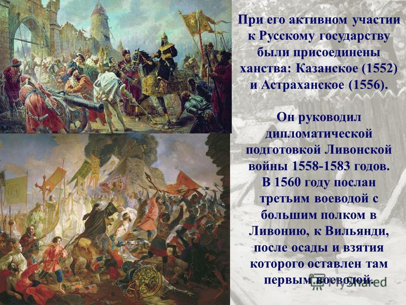 При его активном участии к Русскому государству были присоединены ханства: Казанское (1552) и Астраханское (1556). Он руководил дипломатической подготовкой Ливонской войны 1558-1583 годов. В 1560 году послан третьим воеводой с большим полком в Ливони