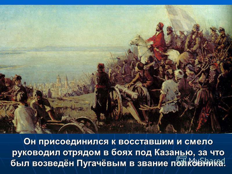 Он присоединился к восставшим и смело руководил отрядом в боях под Казанью, за что был возведён Пугачёвым в звание полковника.