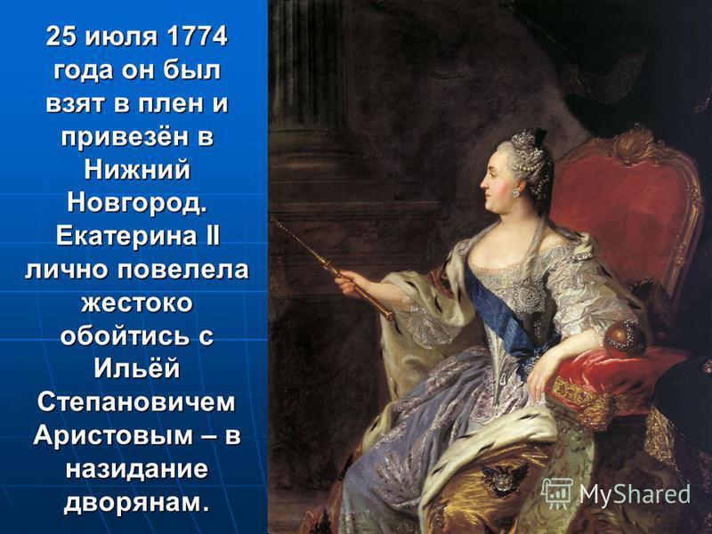 25 июля 1774 года он был взят в плен и привезён в Нижний Новгород. Екатерина II лично повелела жестоко обойтись с Ильёй Степановичем Аристовым – в назидание дворянам.