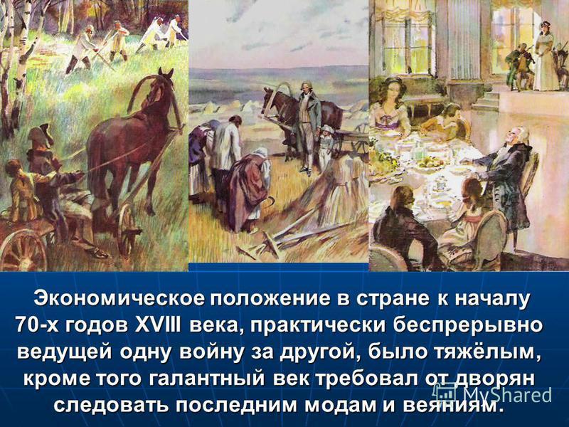 Экономическое положение в стране к началу Экономическое положение в стране к началу 70-х годов XVIII века, практически беспрерывно ведущей одну войну за другой, было тяжёлым, кроме того галантный век требовал от дворян следовать последним модам и вея