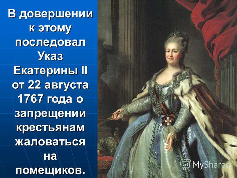 В довершении к этому последовал Указ Екатерины II от 22 августа 1767 года о запрещении крестьянам жаловаться на помещиков.