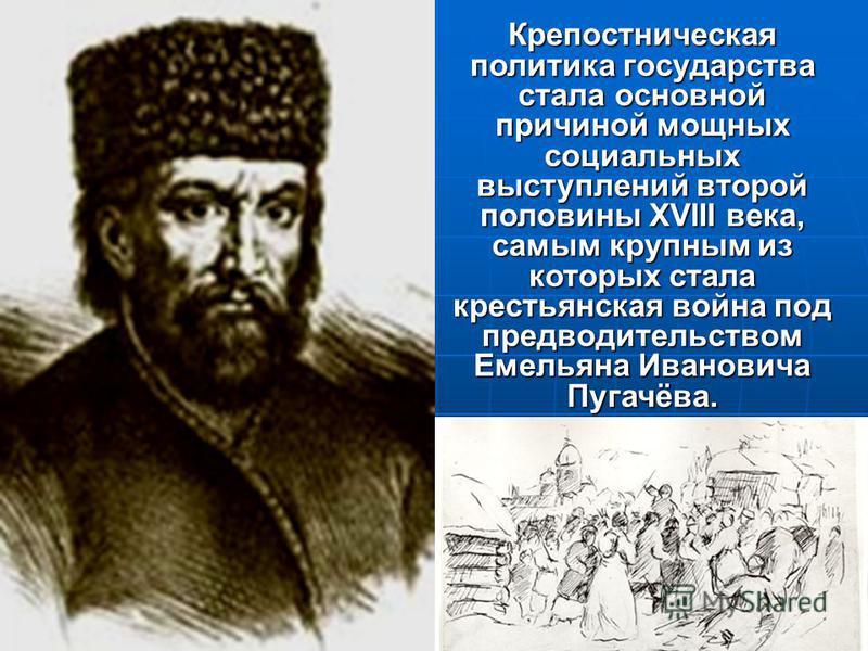 Крепостническая политика государства стала основной причиной мощных социальных выступлений второй половины XVIII века, самым крупным из которых стала крестьянская война под предводительством Емельяна Ивановича Пугачёва.