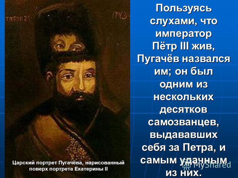 Пользуясь слухами, что император Пётр III жив, Пугачёв назвался им; он был одним из нескольких десятков самозванцев, выдававших себя за Петра, и самым удачным из них. Царский портрет Пугачёва, нарисованный поверх портрета Екатерины II