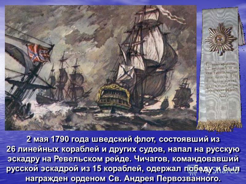 2 мая 1790 года шведский флот, состоявший из 26 линейных кораблей и других судов, напал на русскую эскадру на Ревельском рейде. Чичагов, командовавший русской эскадрой из 15 кораблей, одержал победу и был награжден орденом Св. Андрея Первозванного. 2