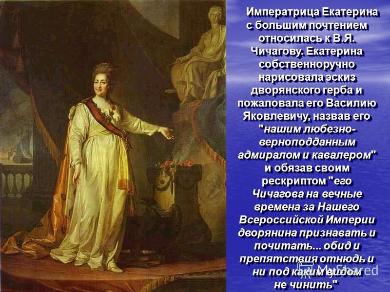 Императрица Екатерина с большим почтением относилась к В.Я. Чичагову. Екатерина собственноручно нарисовала эскиз дворянского герба и пожаловала его Василию Яковлевичу, назвав его
