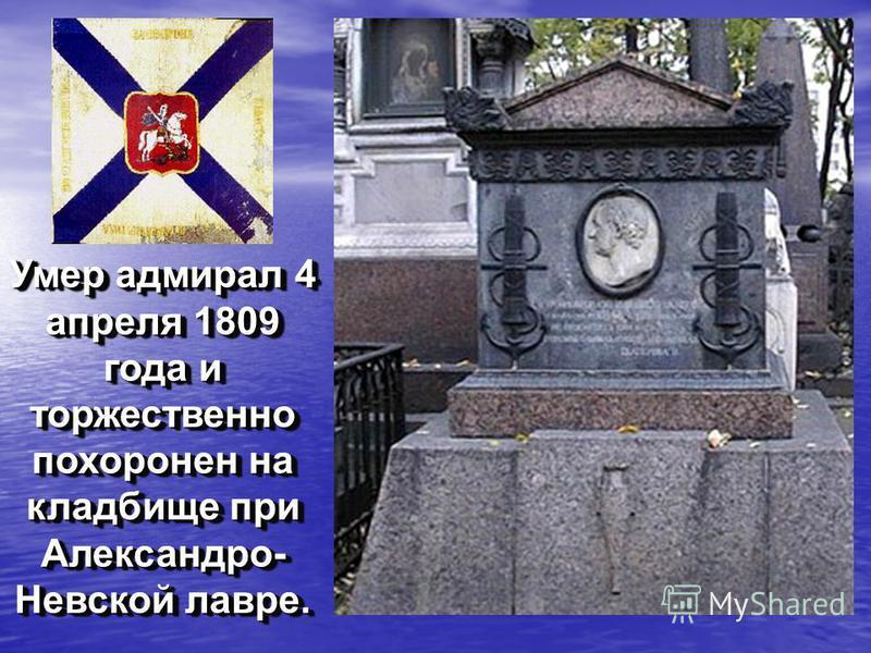Умер адмирал 4 апреля 1809 года и торжественно похоронен на кладбище при Александро- Невской лавре.