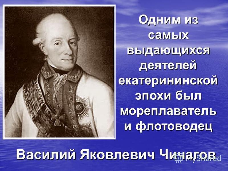 Василий Яковлевич Чичагов Одним из самых выдающихся деятелей екатерининской эпохи был мореплаватель и флотоводец