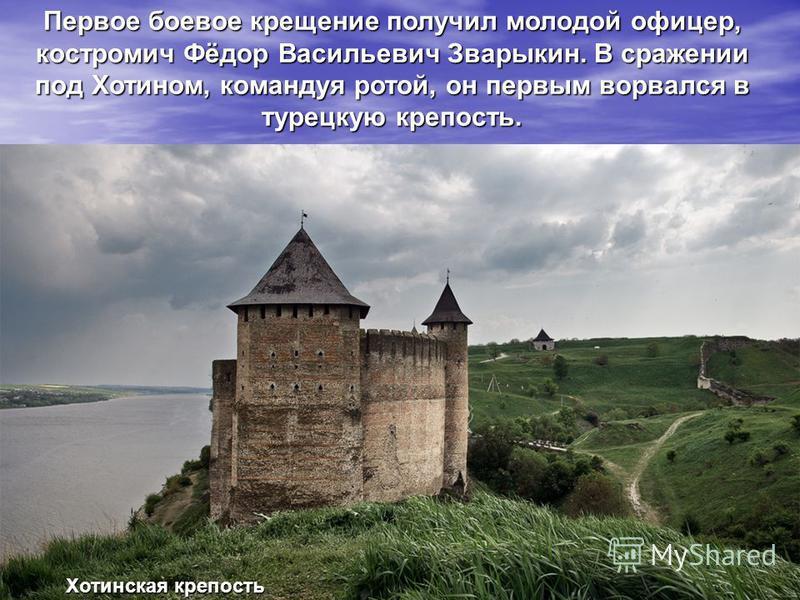 Первое боевое крещение получил молодой офицер, костромич Фёдор Васильевич Зварыкин. В сражении под Хотином, командуя ротой, он первым ворвался в турецкую крепость. Хотинская крепость