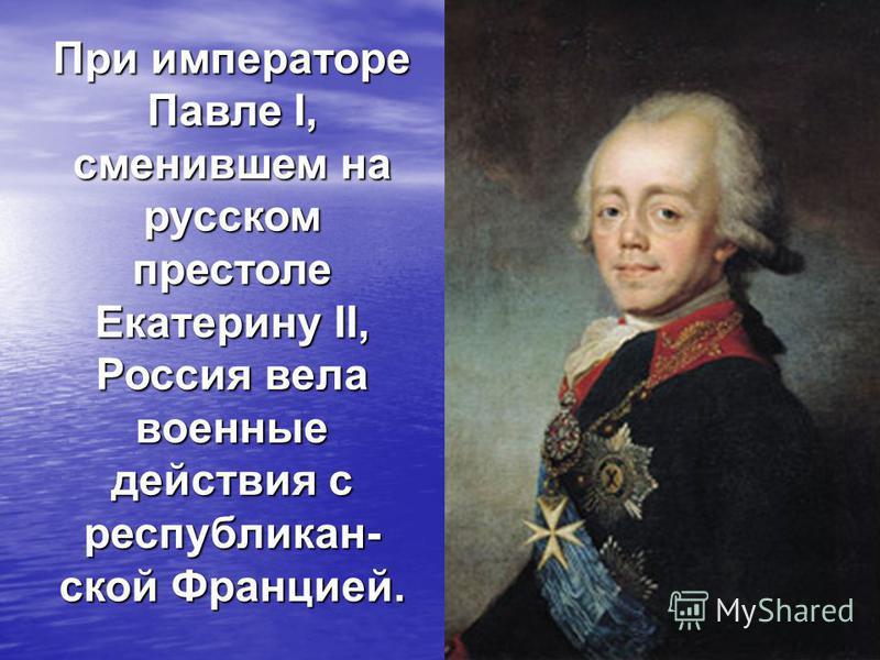 При императоре Павле I, сменившем на русском престоле Екатерину II, Россия вела военные действия с республиканской Францией.