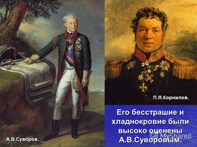 Его бесстрашие и хладнокровие были высоко оценены А.В.Суворовым. П.Я.Корнилов. А.В.Суворов.