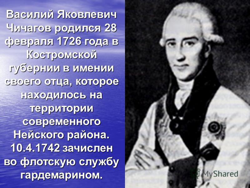 Василий Яковлевич Чичагов родился 28 февраля 1726 года в Костромской губернии в имении своего отца, которое находилось на территории современного Нейского района. 10.4.1742 зачислен во флотскую службу гардемарином.