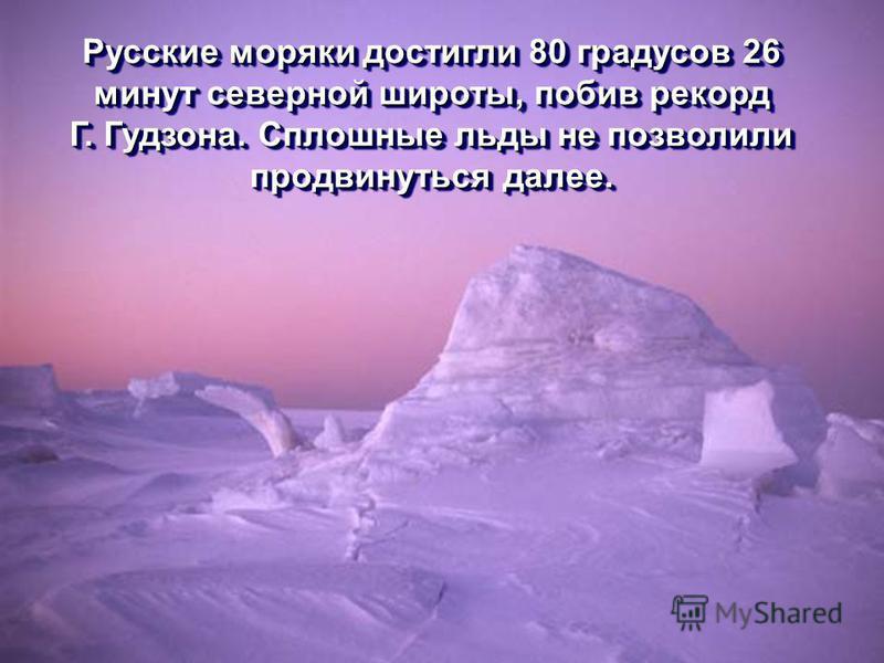 Русские моряки достигли 80 градусов 26 минут северной широты, побив рекорд Г. Гудзона. Сплошные льды не позволили продвинуться далее. Русские моряки достигли 80 градусов 26 минут северной широты, побив рекорд Г. Гудзона. Сплошные льды не позволили пр
