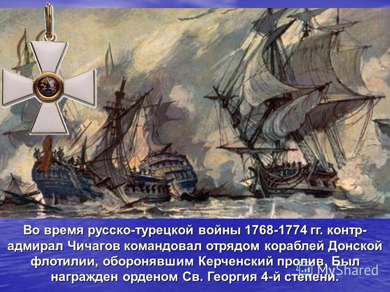 Во время русско-турецкой войны 1768-1774 гг. контр- адмирал Чичагов командовал отрядом кораблей Донской флотилии, оборонявшим Керченский пролив. Был награжден орденом Св. Георгия 4-й степени.