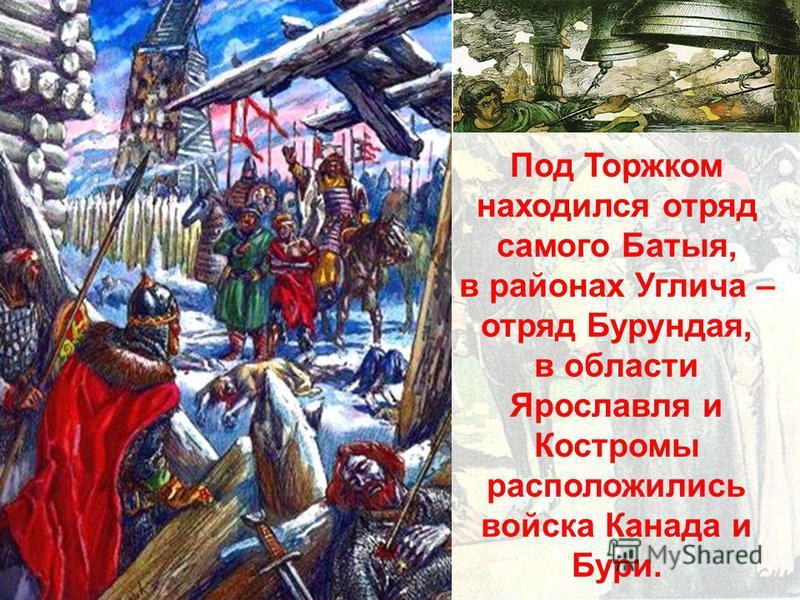 Под Торжком находился отряд самого Батыя, в районах Углича – отряд Бурундая, в области Ярославля и Костромы расположились войска Канада и Бури.
