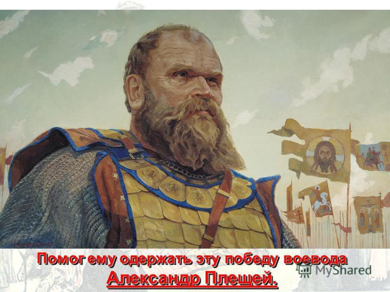 Помог ему одержать эту победу воевода Александр Плещей.