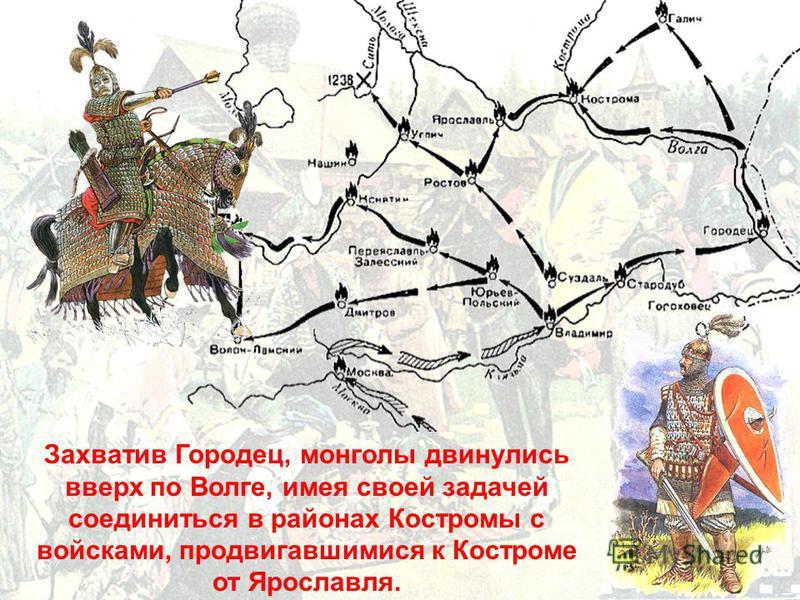 Захватив Городец, монголы двинулись вверх по Волге, имея своей задачей соединиться в районах Костромы с войсками, продвигавшимися к Костроме от Ярославля.