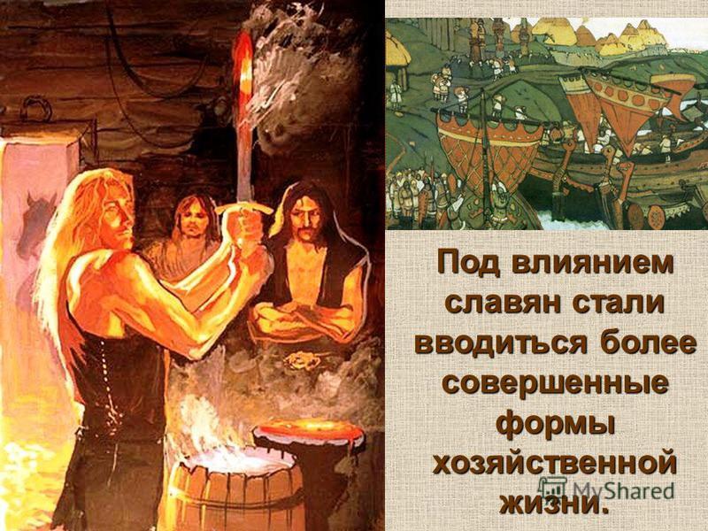 Под влиянием славян стали вводиться более совершенные формы хозяйственной жизни.