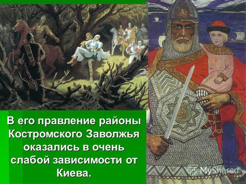 В его правление районы Костромского Заволжья оказались в очень слабой зависимости от Киева.