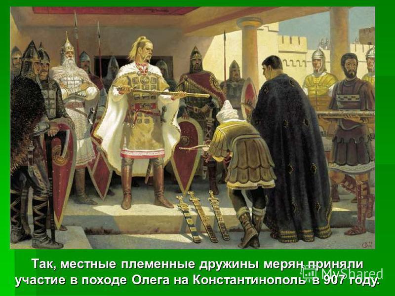 Так, местные племенные дружины мерян приняли участие в походе Олега на Константинополь в 907 году.