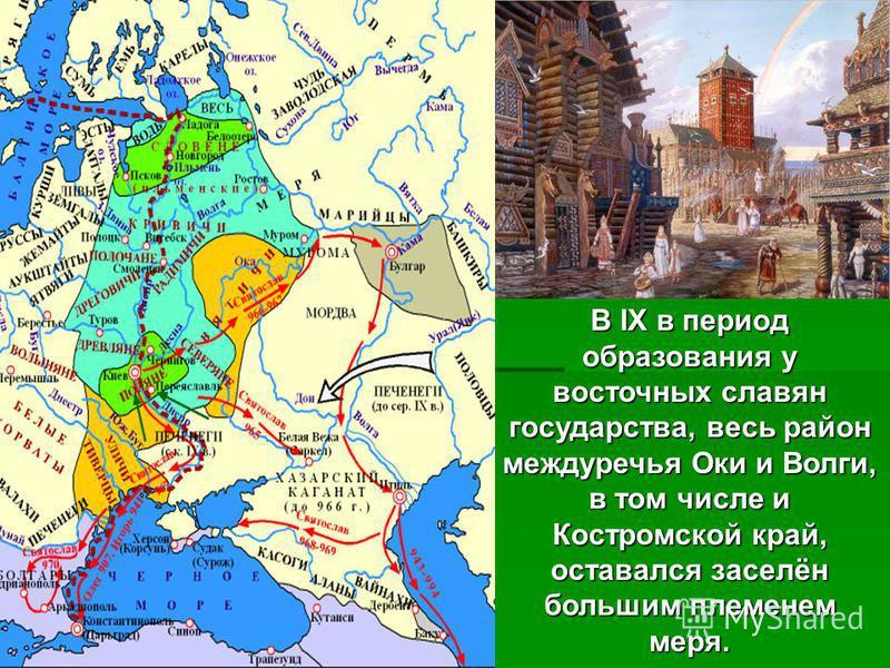 В IX в период образования у восточных славян государства, весь район междуречья Оки и Волги, в том числе и Костромской край, оставался заселён большим племенем меря.