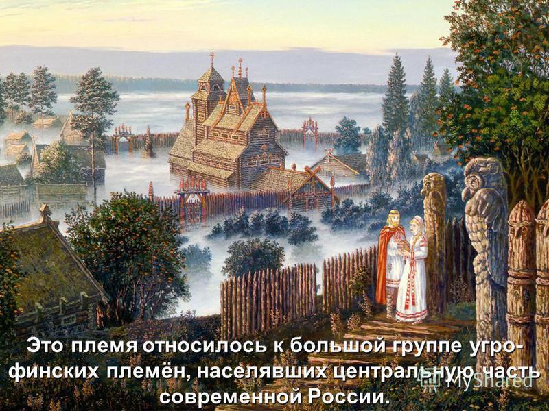 Это племя относилось к большой группе угро- финских племён, населявших центральную часть современной России.