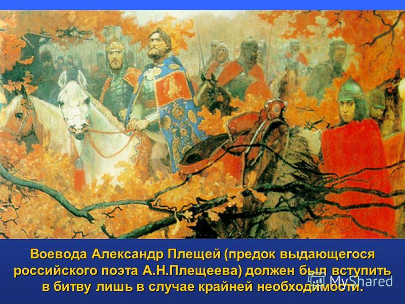 Воевода Александр Плещей (предок выдающегося российского поэта А.Н.Плещеева) должен был вступить в битву лишь в случае крайней необходимости.