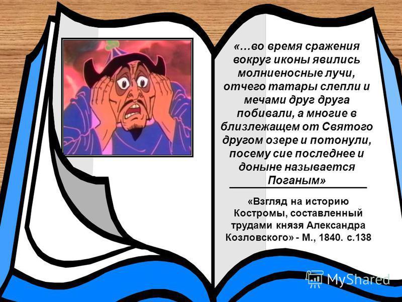 «…во время сражения вокруг иконы явились молниеносные лучи, отчего татары слепли и мечами друг друга побоивали, а многие в близлежащем от Святого другом озере и потонули, посему сие последнее и доныне называется Поганым» _________________________ «Вз