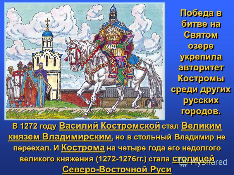 В 1272 году Василий Костромской стал Великим князем Владимирским, но в стольный Владимир не переехал. И Кострома на четыре года его недолгого великого княжения (1272-1276 гг.) стала столицей Северо-Восточной Руси В 1272 году Василий Костромской стал