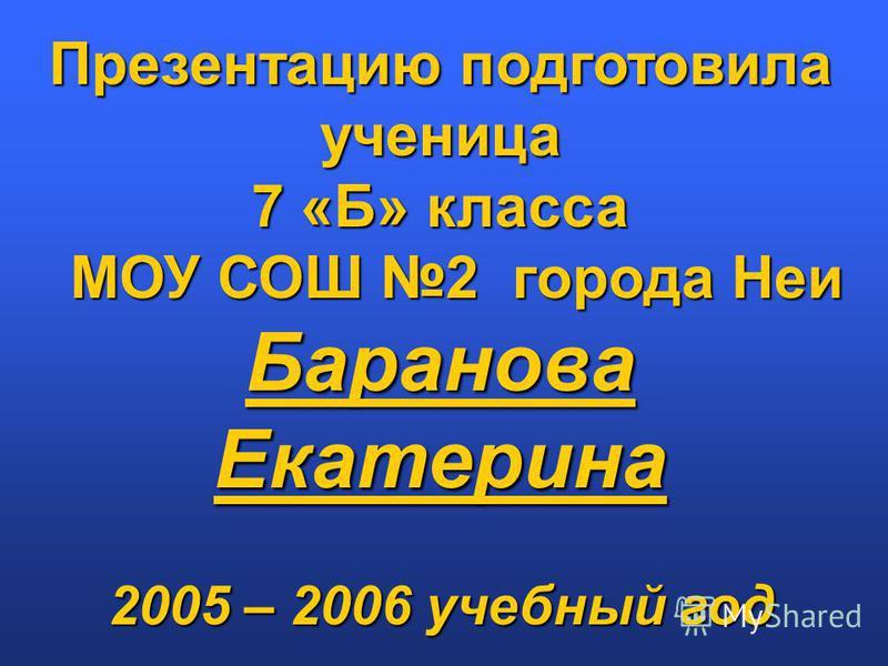 Презентацию подготовила ученица 7 «Б» класса МОУ СОШ 2 города Неи Баранова Екатерина 2005 – 2006 учебный год