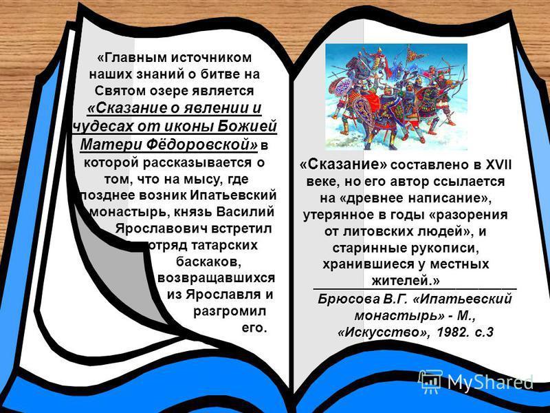 «Главным источником наших знаний о битве на Святом озере является «Сказание о явлении и чудесах от иконы Божией Матери Фёдоровской» в которой рассказывается о том, что на мысу, где позднее возник Ипатьевский монастырь, князь Василий Ярославович встре