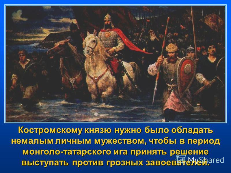 Костромскому князю нужно было обладать немалым личным мужеством, чтобы в период монголо-татарского ига принять решение выступать против грозных завоевателей.